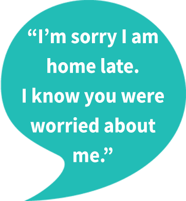 example of sincere apology: I'm sorry I am home late. I know you were worried about me.